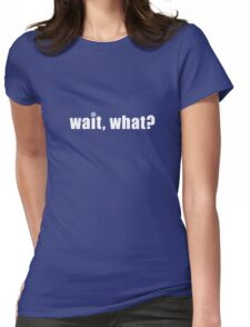 Wait, what? Womens Fitted T-Shirt