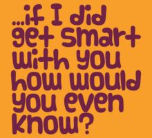 if I did get smart with you... by e2productions
