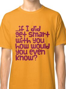 if I did get smart with you... Classic T-Shirt
