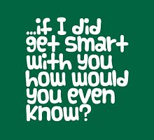 if I did get smart with you... Unisex T-Shirt