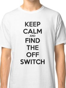 KEEP CALM AND FIND THE OFF SWITCH Classic T-Shirt