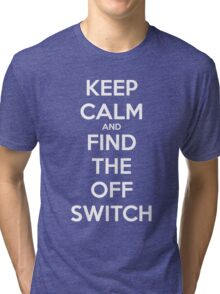 KEEP CALM AND FIND THE OFF SWITCH Tri-blend T-Shirt