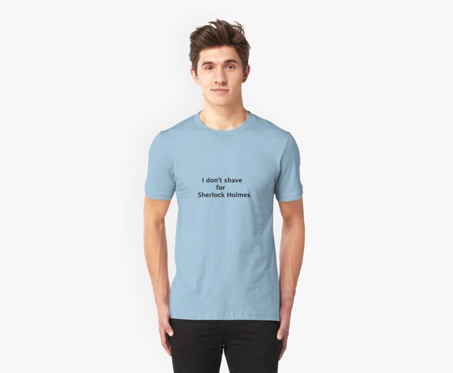 "Sherlock T-shirt- ""I don't shave for Sherlock Holmes"" by Monkeymagic13"