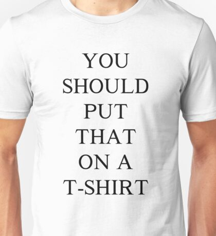 You Should Put That on a T-Shirt Unisex T-Shirt