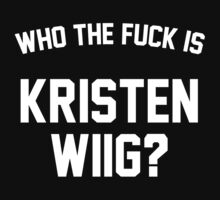 Who The Fuck Is Kristen Wiig? by TakeAShirt