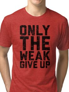 Only The Weak Give Up Tri-blend T-Shirt