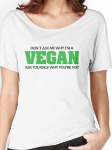 Don't ask me why I'm a vegan, ask yourself why you're not Women's Relaxed Fit T-Shirt