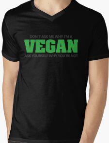Don't ask me why I'm a vegan, ask yourself why you're not Mens V-Neck T-Shirt
