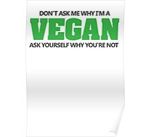Don't ask me why I'm a vegan, ask yourself why you're not Poster