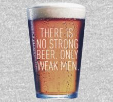 THERE IS NO STRONG BEER, ONLY WEAK MEN. by CelsoPelegrini