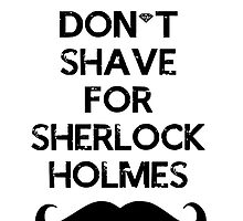 I DON'T SHAVE FOR SHERLOCK HOLMES  by AnnieLe