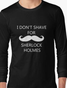 I Don't Shave For Sherlock Holmes (white writing) Long Sleeve T-Shirt