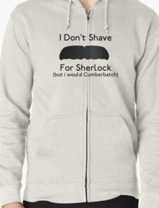 I Don't Shave For Sherlock (but i would for Cumberbatch) Zipped Hoodie