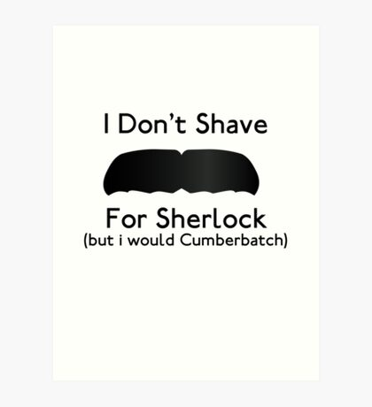I Don't Shave For Sherlock (but i would for Cumberbatch) Art Print