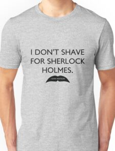 I don't shave for Sherlock Holmes. Unisex T-Shirt