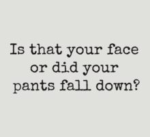 Is that your face or did your pants fall down? by Bundjum
