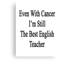 Even With Cancer I'm Still The Best English Teacher  Canvas Print