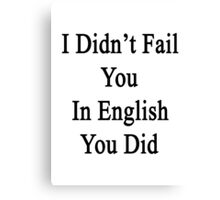 I Didn't Fail You In English You Did  Canvas Print