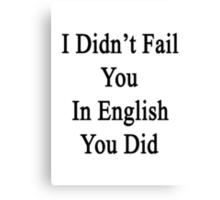 I Didn't Fail You In English You Did  Canvas Print