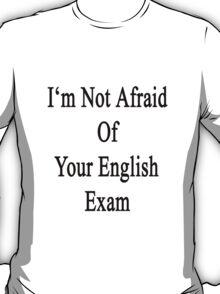 I'm Not Afraid Of Your English Exam T-Shirt