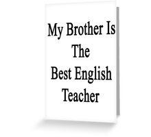 My Brother Is The Best English Teacher  Greeting Card