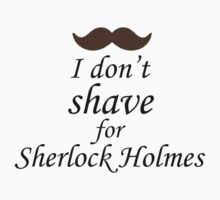 I Don't Shave for Sherlock Holmes (white) by itshayleywithay