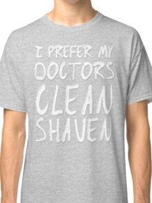 I Prefer My Doctors Clean Shaven Classic T-Shirt