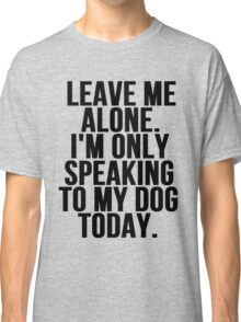 Leave Me Alone I'm Only Speaking To My Dog Today Classic T-Shirt
