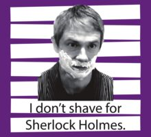 I don't shave for Sherlock Holmes. by hellotiger