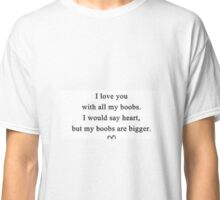 I Love You With All My Boobs Classic T-Shirt
