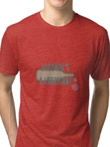 Alcohol's a lubricant Tri-blend T-Shirt