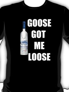 goose got me loose T-Shirt