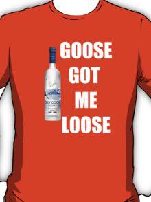 goose got me loose T-Shirt