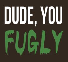 Dude, you fugly by poetickale