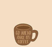 GO AHEAD MAKE MY COFFEE by jazzydevil