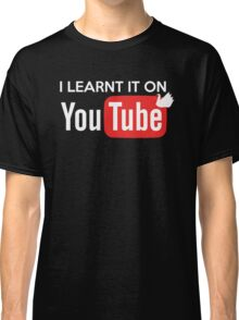 I learnt it on youtube Classic T-Shirt