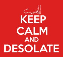 KEEP CALM AND DESOLATE by incipient