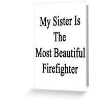 My Sister Is The Most Beautiful Firefighter  Greeting Card
