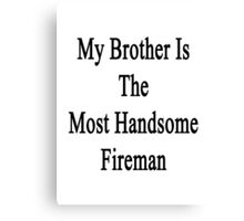My Brother Is The Most Handsome Fireman  Canvas Print