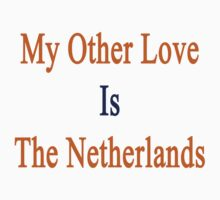 My Other Love Is The Netherlands  by supernova23