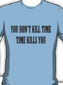 You Don't Kill Time, Time Kills You T-Shirt