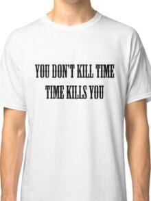You Don't Kill Time, Time Kills You Classic T-Shirt
