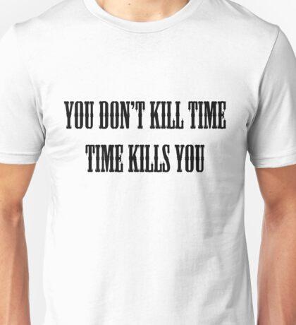 You Don't Kill Time, Time Kills You Unisex T-Shirt