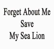 Forget About Me Save My Sea Lion  by supernova23