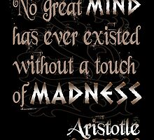 No great mind has ever existed without a touch of Madness-Aristotle by augustinet