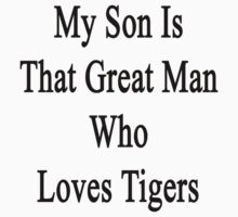 My Son Is That Great Man Who Loves Tigers  by supernova23