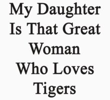 My Daughter is That Great Woman Who Loves Tigers  by supernova23