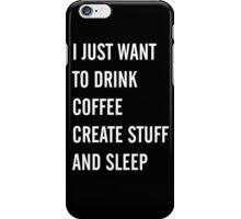 I Just Want to Drink Coffee, Create Stuff, and Sleep iPhone Case/Skin