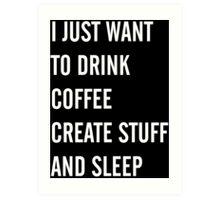 I Just Want to Drink Coffee, Create Stuff, and Sleep Art Print