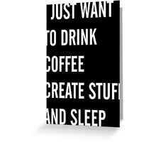 I Just Want to Drink Coffee, Create Stuff, and Sleep Greeting Card